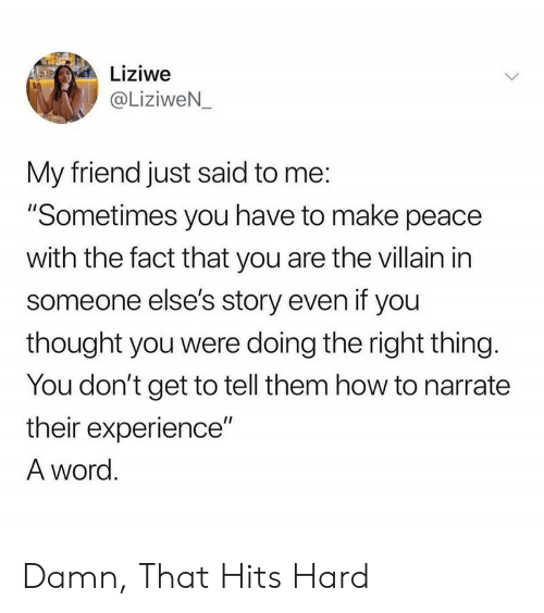 "Narrate: Liziwe  @LiziweN_  My friend just said to me:  ""Sometimes you have to make peace  with the fact that you are the villain in  someone else's story even if you  thought you were doing the right thing.  You don't get to tell them how to narrate  their experience""  A word. Damn, That Hits Hard"