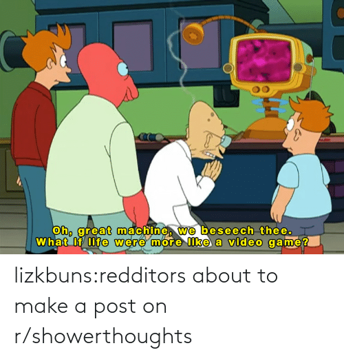 Redditors: lizkbuns:redditors about to make a post on r/showerthoughts