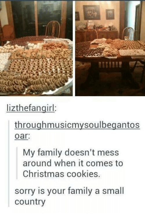Christmas, Cookies, and Family: lizthefanginl  throughmusicmysoulbegantos  oar  My family doesn't mess  around when it comes to  Christmas cookies.  sorry is your family a small  country