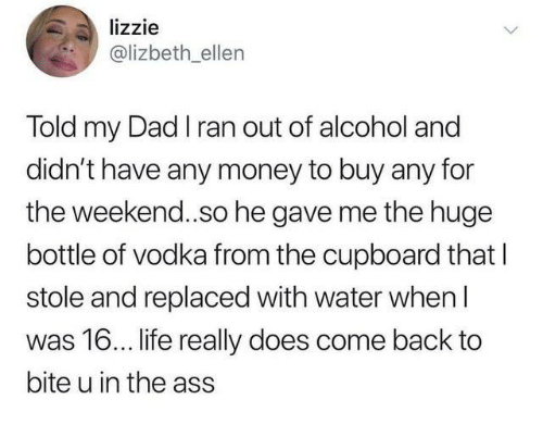 The Ass: lizzie  @lizbeth ellen  Told my Dad I ran out of alcohol and  didn't have any money to buy any for  the weekend..so he gave me the huge  bottle of vodka from the cupboard that l  stole and replaced with water when l  was 16... life really does come back to  bite u in the ass