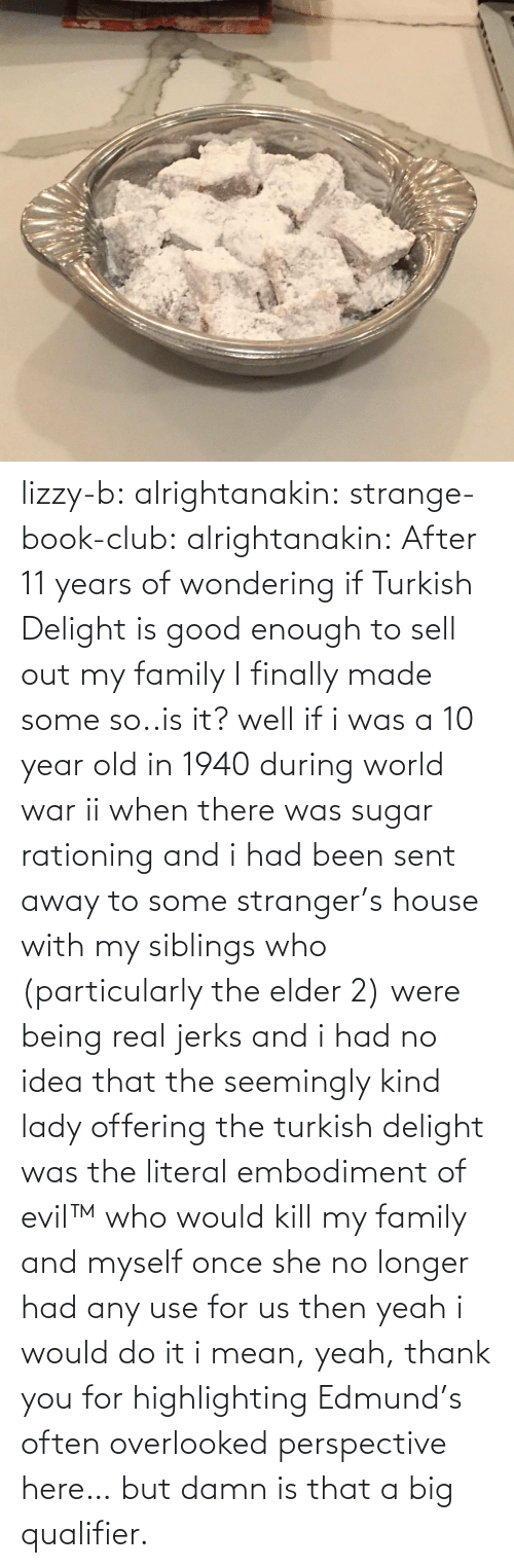 literal: lizzy-b:  alrightanakin:  strange-book-club:  alrightanakin: After 11 years of wondering if Turkish Delight is good enough to sell out my family I finally made some so..is it?  well if i was a 10 year old in 1940 during world war ii when there was sugar rationing and i had been sent away to some stranger's house with my siblings who (particularly the elder 2) were being real jerks and i had no idea that the seemingly kind lady offering the turkish delight was the literal embodiment of evil™ who would kill my family and myself once she no longer had any use for us then yeah i would do it  i mean, yeah, thank you for highlighting Edmund's often overlooked perspective here… but damn is that a big qualifier.