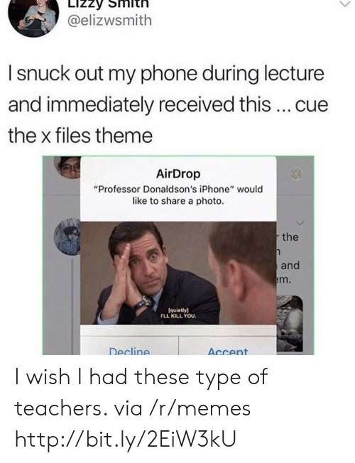 """The X-Files: LIZZY  @elizwsmith  Isnuck out my phone during lecture  and immediately received this...cue  the x files theme  AirDrop  """"Professor Donaldson's iPhone"""" would  like to share a photo  the  and  em.  (quietly)  rLL KILL YOU  Decline  Accent I wish I had these type of teachers. via /r/memes http://bit.ly/2EiW3kU"""