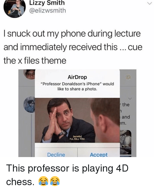 "Iphone, Memes, and Phone: Lizzy Smith  @elizwsmith  I snuck out my phone during lecture  and immediately received this cue  the x files theme  AirDrop  ""Professor Donaldson's iPhone"" would  like to share a photo  the  and  m.  quietly)  FLL KILL YOU  Decline  Accept This professor is playing 4D chess. 😂😂"