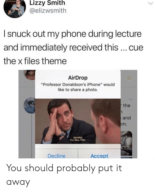 """The X-Files: Lizzy Smith  @elizwsmith  I snuck out my phone during lecture  and immediately received this cue  the x files theme  AirDrop  """"Professor Donaldson's iPhone"""" would  like to share a photo.  the  and  m.  quietly)  LL KILL YOU  Decline  Accept You should probably put it away"""