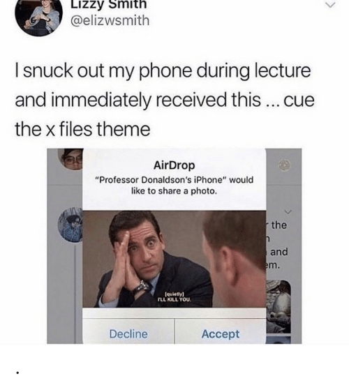 """The X-Files: Lizzy Smith  @elizwsmith  I snuck out my phone during lecture  and immediately received this ... cue  the x files theme  AirDrop  """"Professor Donaldson's iPhone"""" would  like to share a photo.  the  and  em.  (quietly)  rLL KILL YOU  Decline  Аcсept ."""