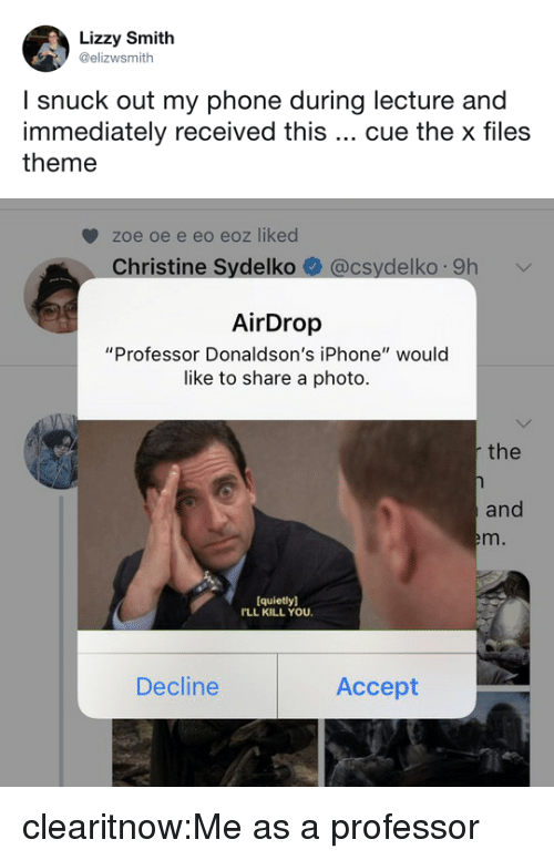 """The X-Files: Lizzy Smith  @elizwsmith  l snuck out my phone during lecture and  immediately received this cue the x files  theme   zoe oe e eo eoz liked  Christine Sydelko@csydelko 9h  AirDrop  """"Professor Donaldson's iPhone"""" would  like to share a photo  the  and  em.  quietly]  LL KILL YOU  Decline  Accept clearitnow:Me as a professor"""