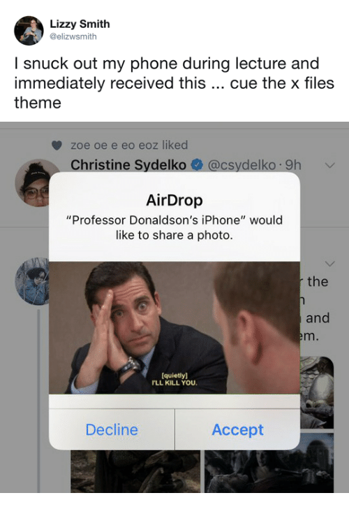 """The X-Files: Lizzy Smith  @elizwsmith  l snuck out my phone during lecture and  immediately received this cue the x files  theme   zoe oe e eo eoz liked  Christine Sydelko@csydelko 9h  AirDrop  """"Professor Donaldson's iPhone"""" would  like to share a photo  the  and  em.  quietly]  LL KILL YOU  Decline  Accept"""