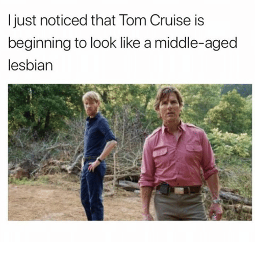 Tom Cruise: ljust noticed that Tom Cruise is  beginning to look like a middle-aged  lesbian