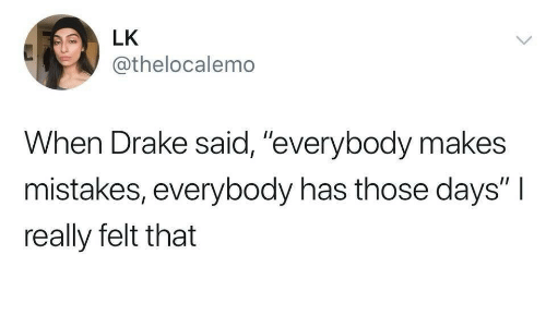 """Drake, Mistakes, and Really: LK  @thelocalemo  When Drake said, """"everybody makes  mistakes, everybody has those days""""I  really felt that"""