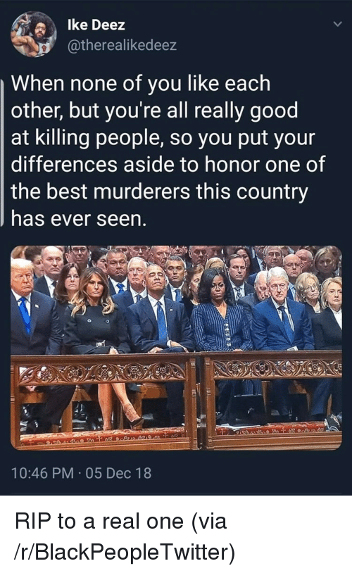 Deez: lke Deez  atherealikedeez  When none of you like each  other, but you're all really good  at killing people, so you put your  differences aside to honor one of  the best murderers this country  has ever seen  10:46 PM 05 Dec 18 RIP to a real one (via /r/BlackPeopleTwitter)