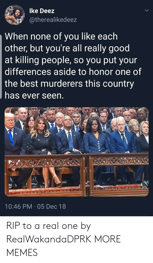 Deez: lke Deez  atherealikedeez  When none of you like each  other, but you're all really good  at killing people, so you put your  differences aside to honor one of  the best murderers this country  has ever seen  10:46 PM 05 Dec 18 RIP to a real one by RealWakandaDPRK MORE MEMES