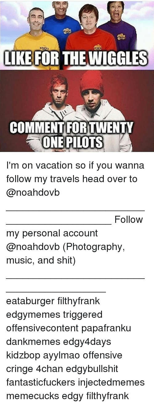 Ayylmao: LKE FOR THE WIGGLES  COMMENT FORTWENTY  ONE PILOTS I'm on vacation so if you wanna follow my travels head over to @noahdovb ____________________________________________ Follow my personal account @noahdovb (Photography, music, and shit) ___________________________________________ eataburger filthyfrank edgymemes triggered offensivecontent papafranku dankmemes edgy4days kidzbop ayylmao offensive cringe 4chan edgybullshit fantasticfuckers injectedmemes memecucks edgy filthyfrank