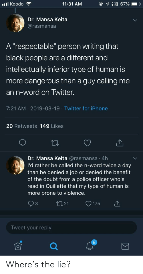 "My Type: @  lKoodo  11:31 AM  67%  Dr. Mansa Keita  @rasmansa  A ""respectable"" person writing that  black people are a different and  intellectually inferior type of human is  more dangerous than a guy calling me  an n-word on Twitter.  7:21 AM 2019-03-19 Twitter for iPhone  20 Retweets 149 Likes  Dr. Mansa Keita @rasmansa 4h  I'd rather be called the n-word twice a day  than be denied a job or denied the benefit  of the doubt from a police officer who's  read in Quillette that my type of human is  more prone to violence.  tI21  C3  175  Tweet your reply Where's the lie?"