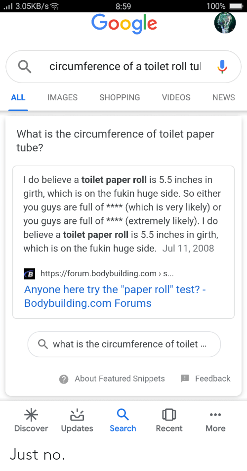 "toilet-paper-roll: ..ll 3.05KB/s?  100%  8:59  Google  circumference of a toilet roll tul  ALL  IMAGES  SHOPPING  VIDEOS  NEWS  What is the circumference of toilet paper  tube?  I do believe a toilet paper roll is 5.5 inches in  girth, which is on the fukin huge side. So either  you guys are full of **** (which is very likely) or  you guys are full of **** (extremely likely). I do  believe a toilet paper roll is 5.5 inches in girth,  which is on the fukin huge side. Jul 11, 2008  B https://forum.bodybuilding.com > ..  Anyone here try the ""paper roll"" test? -  Bodybuilding.com Forums  Q what is the circumference of toilet ...  ? About Featured Snippets  9 Feedback  •..  Discover  Search  More  Updates  Recent Just no."
