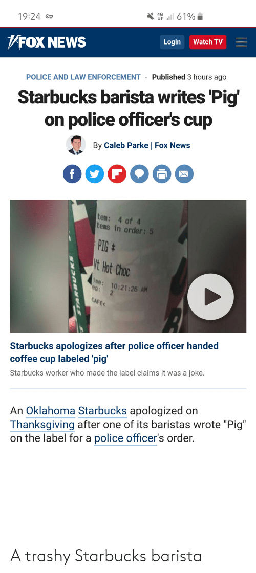 """Starbucks Barista: ll 61%  4G  19:24 C  Watch TV  Login  FOX NEWS  Published 3 hours ago  POLICE AND LAW ENFORCEMENT  Starbucks barista writes 'Pig'  on police officer's cup  By Caleb Parke 