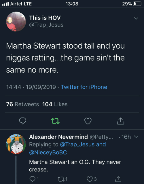 Stewart: .ll Airtel LTE  13:08  29% O  This is HOV  @Trap_Jesus  Martha Stewart stood tall and you  niggas ratting...the game ain't the  same no more.  14:44 · 19/09/2019 · Twitter for iPhone  76 Retweets 104 Likes  Alexander Nevermind @Petty... · 16h  Replying to @Trap_Jesus and  @NieceyBoBC  Martha Stewart an 0.G. They never  crease.  271  1