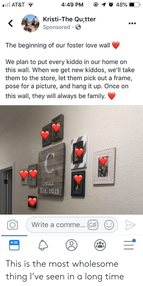 Kristi: ll AT&T  4:49 PM  48%  Kristi-The Qu;tter  Sponsored  .  The beginning of our foster love wall  We plan to put every kiddo in our home on  this wall. When we  get new kiddos, we'll take  them to the store, let them pick out a frame,  pose for a picture, and hang it up. Once on  this wall, they will always be family  hess  Est. 2013  Write a comme... GIF  O  . ) This is the most wholesome thing I've seen in a long time