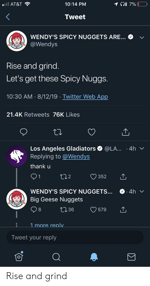 rise and grind: ll AT&T  7%  10:14 PM  Tweet  WENDY'S SPICY NUGGETS ARE...  @Wendys  Rise and grind.  Let's get these Spicy Nuggs.  10:30 AM 8/12/19 Twitter Web App  .  21.4K Retweets 76K Likes  Los Angeles Gladiators  Replying to@Wendys  @LA.. 4h v  thank u  t2  352  1  .4h  WENDY'S SPICY NUGGETS...  Big Geese Nuggets  t36  579  1 more replv  Tweet your reply Rise and grind