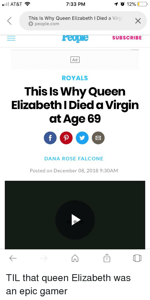 falcone: ll AT&T  7:33 PM  1 O 12%(10,  This Is Why Queen Elizabeth I Died a Virg  people.com  reopwe SUBSCRIBE  Ad  ROYALS  This Is Why Queen  Elizabeth I Died a Virgin  at Age 69  DANA ROSE FALCONE  Posted on December 08, 2018 9:30AM  凹。