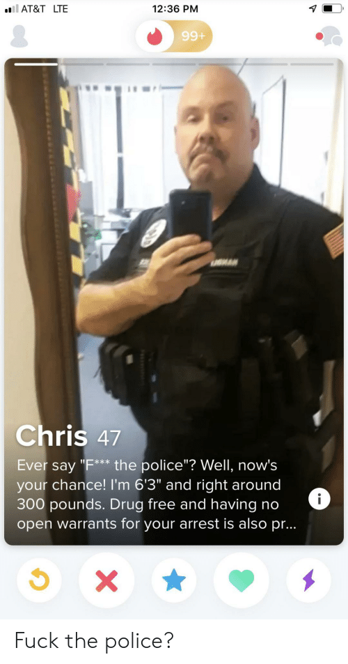 """warrants: ll AT&T LTE  12:36 PM  99+  Chris 47  Ever say """"F** the police""""? Well, now's  your chance! I'm 6'3"""" and right around  300 pounds. Drug free andhaving no  open warrants for your arrest is also pr...  i  X Fuck the police?"""