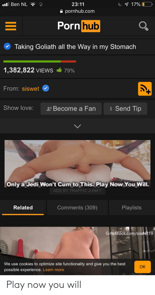 functionality: ll Ben NL ?  C 1 17% I  23:11  A pornhub.com  Porn hub  Taking Goliath all the Way in my Stomach  1,382,822 VIEWS  79%  From: siswet  $ Send Tip  Show love:  P Become a Fan  Only a Jedi Won't Cum to This. Play Now You Will.  ADS BY TRAFFIC JUNKY  Comments (309)  Related  Playlists  Girls4tock.com/siswet 19  We use cookies to optimize site functionality and give you the best  OK  possible experience. Learn more Play now you will