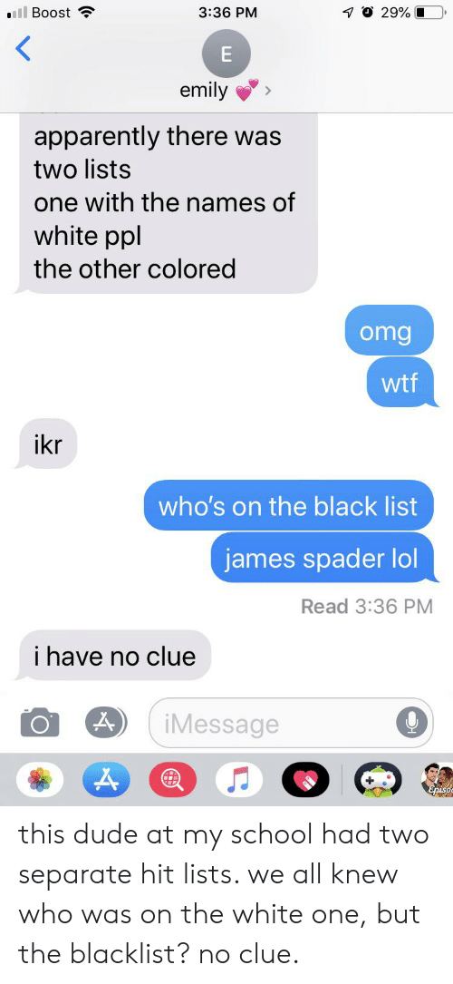 the blacklist: ll Boost  1O 29%  3:36 PM  E  emily  apparently there was  two lists  one with the names of  white ppl  the other colored  omg  wtf  ikr  who's on the black list  james spader lol  Read 3:36 PM  i have no clue  iMessage this dude at my school had two separate hit lists. we all knew who was on the white one, but the blacklist? no clue.