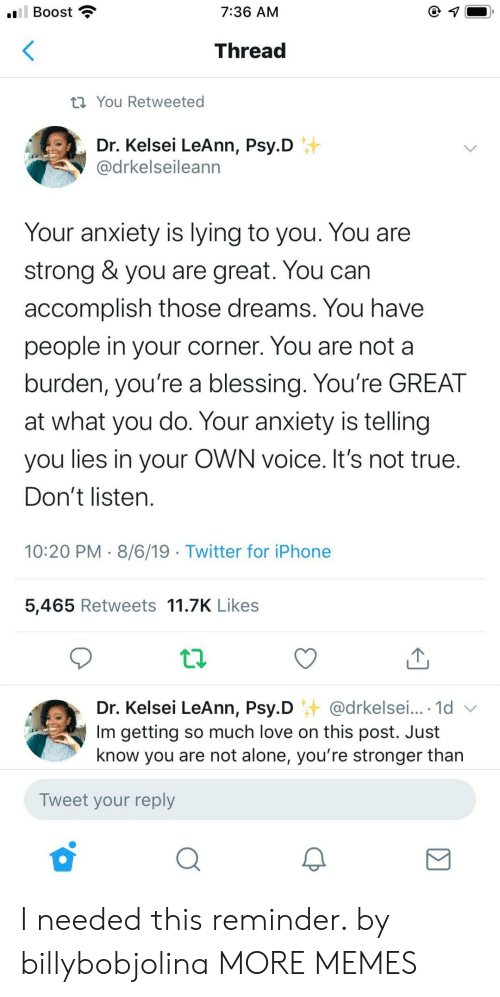 burden: ll Boost  7:36 AM  Thread  ti You Retweeted  Dr. Kelsei LeAnn, Psy.D  @drkelseileann  Your anxiety is lying to you. You are  strong & you are great. You can  accomplish those dreams. You have  people in your corner. You are not a  burden, you're a blessing. You're GREAT  at what you do. Your anxiety is telling  you lies in your OWN voice. It's not true.  Don't listen.  10:20 PM 8/6/19 Twitter for iPhone  5,465 Retweets 11.7K Likes  Dr. Kelsei LeAnn, Psy.D @drkelsei... 1d  Im getting so much love on this post. Just  know you are not alone, you're stronger than  Tweet your reply I needed this reminder. by billybobjolina MORE MEMES