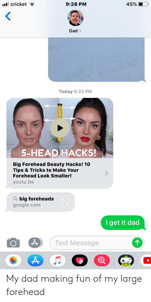 big forehead: ll cricket ?  45%  9:28 PM  Dad >  Today 9:22 PM  5-HEAD HACKS!  Big Forehead Beauty Hacks! 10  Tips & Tricks to Make Your  Forehead Look Smaller!  youtu.be  Q big foreheads  google.com  Iget it dad  Text Message My dad making fun of my large forehead