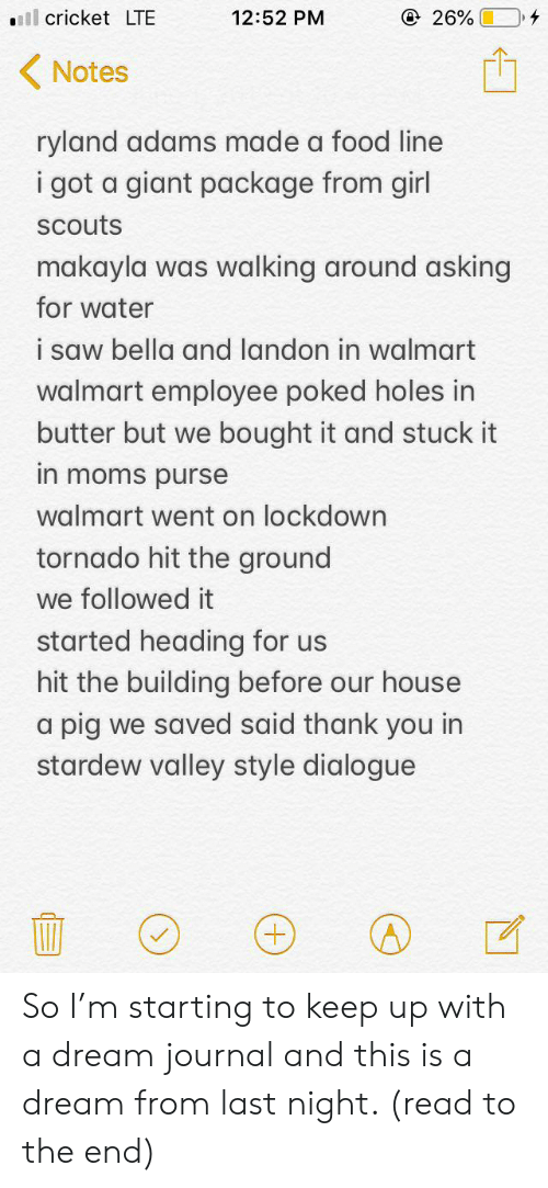 Makayla: ll cricket LTE  @ 26%  12:52 PM  Notes  ryland adams made a food line  i got a giant package from girl  scouts  makayla was walking around asking  for water  i saw bella and landon in walmart  walmart employee poked holes in  butter but we bought it and stuck it  in moms purse  walmart went on lockdown  tornado hit the ground  we followed it  started heading for us  hit the building before our house  a pig we saved said thank you in  stardew valley style dialogue So I'm starting to keep up with a dream journal and this is a dream from last night. (read to the end)