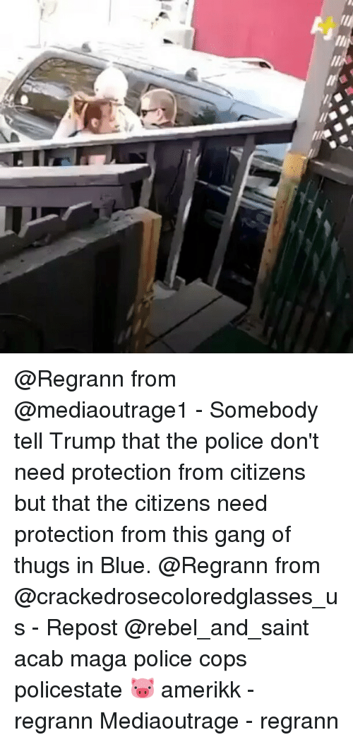 gangs: ll  e @Regrann from @mediaoutrage1 - Somebody tell Trump that the police don't need protection from citizens but that the citizens need protection from this gang of thugs in Blue. @Regrann from @crackedrosecoloredglasses_us - Repost @rebel_and_saint acab maga police cops policestate 🐷 amerikk - regrann Mediaoutrage - regrann