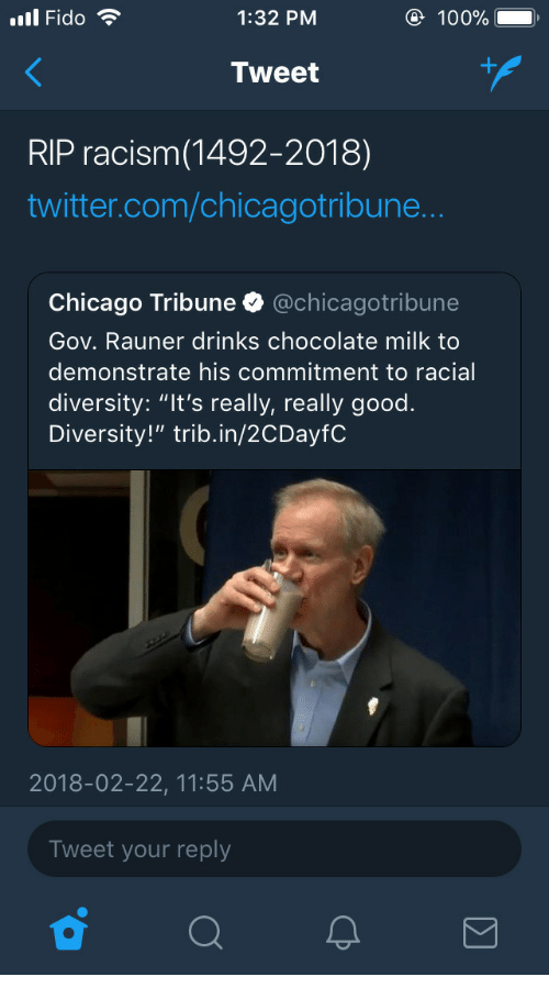"chicago tribune: ll Fido  1:32 PM  100%  Tweet  RIP racism(1492-2018)  twitter.com/chicagotribune  Chicago Tribune @chicagotribune  Gov. Rauner drinks chocolate milk to  demonstrate his commitment to racial  diversity: ""It's really, really good.  Diversity!"" trib.in/2CDayfC  2018-02-22, 11:55 AM  Tweet your reply"