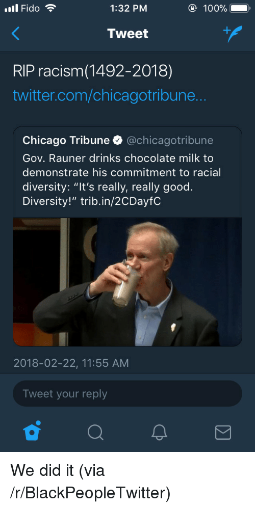 "chicago tribune: ll Fido  1:32 PM  100%  Tweet  RIP racism(1492-2018)  twitter.com/chicagotribune  Chicago Tribune @chicagotribune  Gov. Rauner drinks chocolate milk to  demonstrate his commitment to racial  diversity: ""It's really, really good.  Diversity!"" trib.in/2CDayfC  2018-02-22, 11:55 AM  Tweet your reply <p>We did it (via /r/BlackPeopleTwitter)</p>"