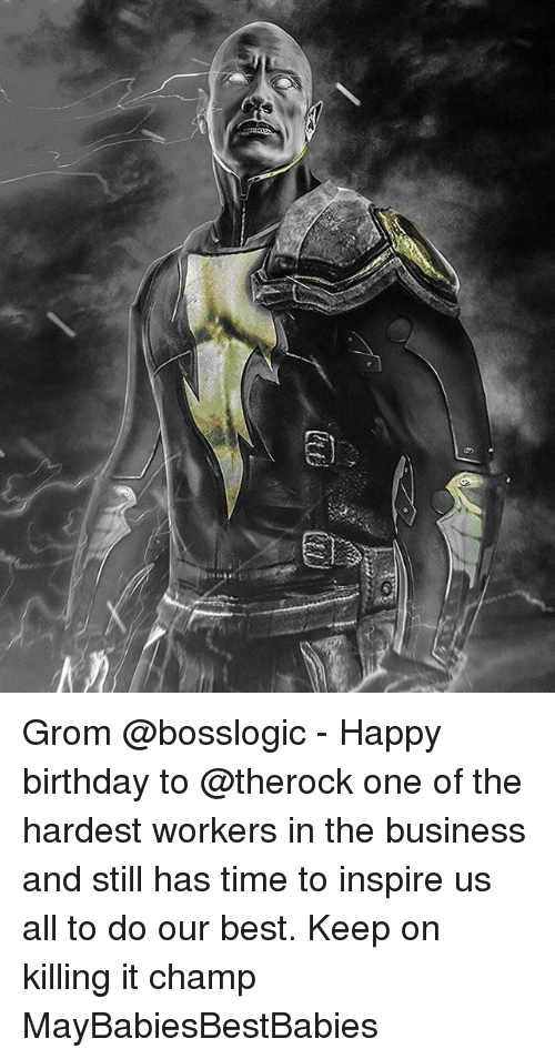 Birthday, Memes, and Happy Birthday: ll Grom @bosslogic - Happy birthday to @therock one of the hardest workers in the business and still has time to inspire us all to do our best. Keep on killing it champ MayBabiesBestBabies