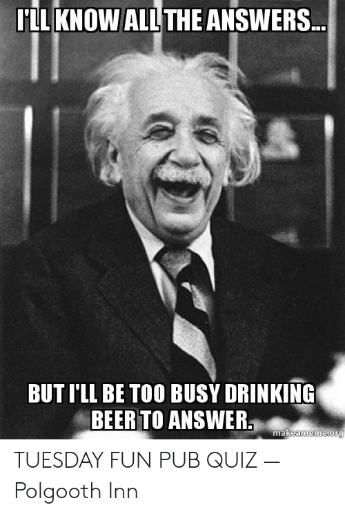 Quiz Meme: LL KNOW ALL THEANSWERS  BUT I'LL BE TOO BUSY DRINKING  BEER TO ANSWER  makeameme org TUESDAY FUN PUB QUIZ — Polgooth Inn