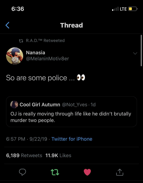lte: ll LTE  6:36  Thread  27 R.A.D.TM Retweeted  Nanasia  @MelaninMotiv8er  So are some police ... 05  Cool Girl Autumn @Not_Yves · 1d  OJ is really moving through life like he didn't brutally  murder two people.  6:57 PM · 9/22/19 · Twitter for iPhone  6,189 Retweets 11.9K Likes