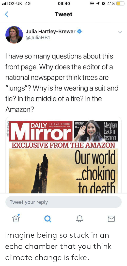 "suit and tie: ll O2-UK 4G  09:40  41%  <  Tweet  Julia Hartley-Brewer  @JuliaHB1  Ihave so many questions about this  front page. Why does the editor of a  national newspaper think trees are  ""lungs""? Why is he wearing a suit and  tie? In the middle of a fire? In the  Amazon?  Mirror  Meghan  back in  fashion  EXCLUSIVE FROM THE AMAZON  DAILY  THE HEART OF BRITAIN  Friday, September 13, 2019  BOP  Our world  choking  to death  Tweet your reply Imagine being so stuck in an echo chamber that you think climate change is fake."