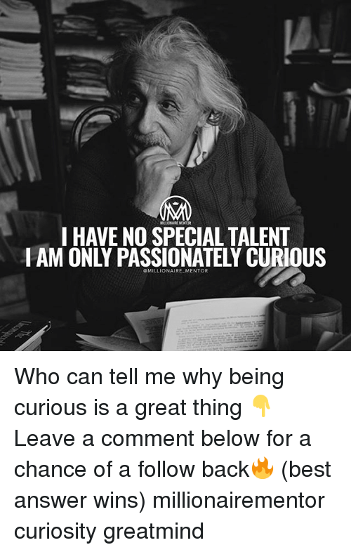 Memes, Best, and Back: LL ONAIRE MENTOR  I HAVE NO SPECIAL TALENT  I AM ONLY PASSIONATELY CURIOUS  OMILLIONAIRE MENTOR Who can tell me why being curious is a great thing 👇 Leave a comment below for a chance of a follow back🔥 (best answer wins) millionairementor curiosity greatmind