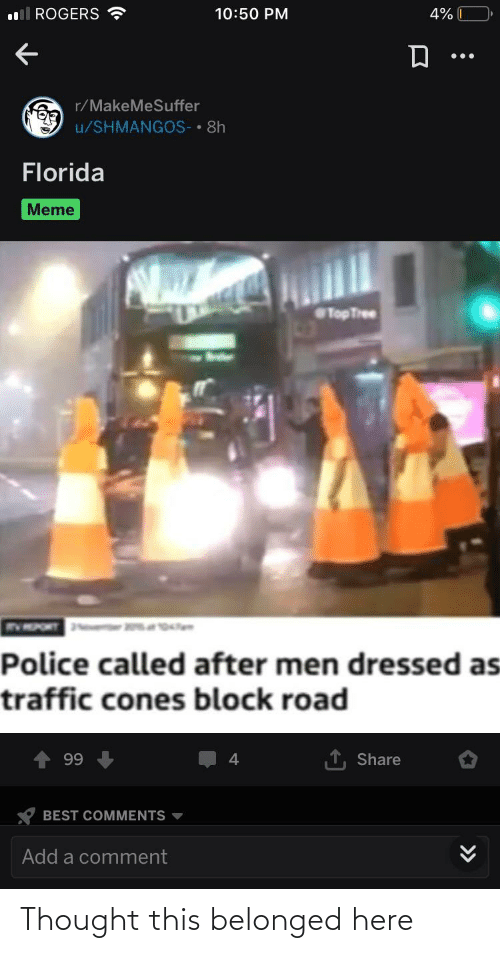 Florida Meme: ll RÖGERS ?  10:50 PM  4%  r/MakeMeSuffer  u/SHMANGOS- • 8h  Florida  Meme  Top Tree  Police called after men dressed as  traffic cones block road  99  Share  BEST COMMENTS  Add a comment  >> Thought this belonged here