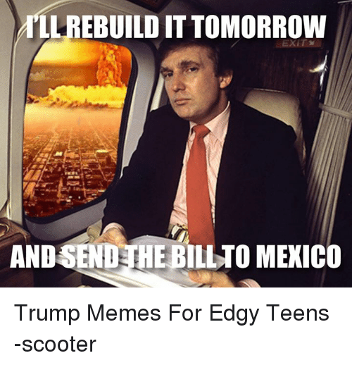 Meme, Memes, and Scooter: LL REBUILD ITTOMORROW  HEBILLTO MEXICO  AND Trump Memes For Edgy Teens -scooter