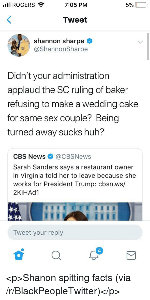 Wedding Cake: ll ROGERS  7:05 PM  Tweet  shannon sharpe <  @ShannonSharpe  Didn't your administration  applaud the SC ruling of baker  refusing to make a wedding cake  for same sex couple? Being  turned away sucks huh?  CBS News@CBSNews  Sarah Sanders says a restaurant owner  in Virginia told her to leave because she  works for President Trump: cbsn.ws/  2KİHAd1  Tweet your reply  4 <p>Shanon spitting facts (via /r/BlackPeopleTwitter)</p>