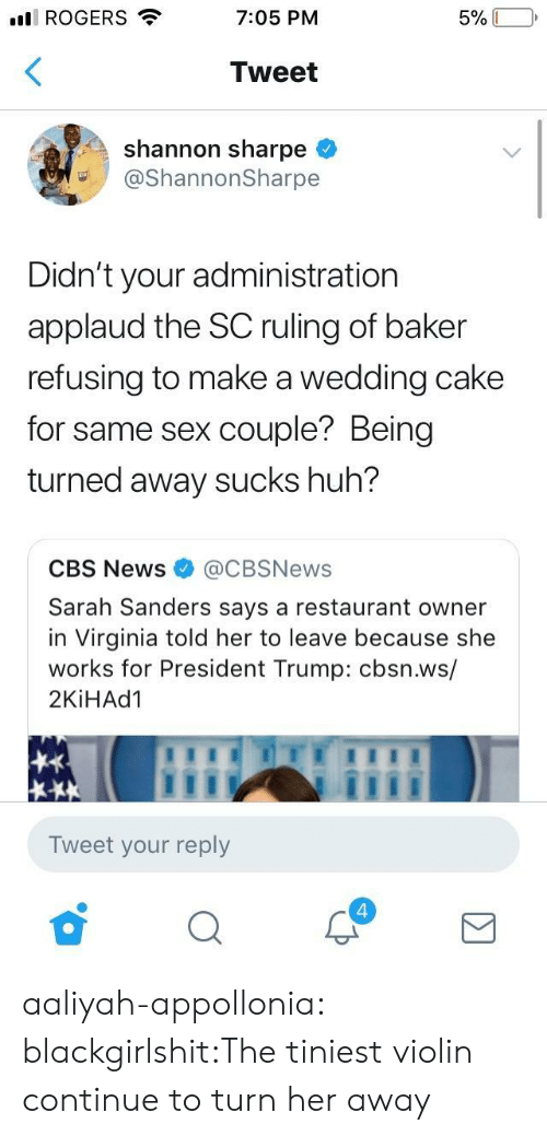 Wedding Cake: ll ROGERS  7:05 PM  Tweet  shannon sharpe <  @ShannonSharpe  Didn't your administration  applaud the SC ruling of baker  refusing to make a wedding cake  for same sex couple? Being  turned away sucks huh?  CBS News@CBSNews  Sarah Sanders says a restaurant owner  in Virginia told her to leave because she  works for President Trump: cbsn.ws/  2KİHAd1  Tweet your reply  4 aaliyah-appollonia:  blackgirlshit:The tiniest violin continue to turn her away