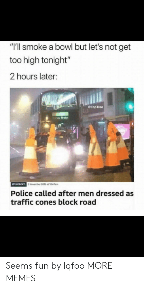 "Too High: ""'ll smoke a bowl but let's not get  too high tonight""  2 hours later:  @TopTree  November 2015 at 1047am  Police called after men dressed as  traffic cones block road Seems fun by Iqfoo MORE MEMES"