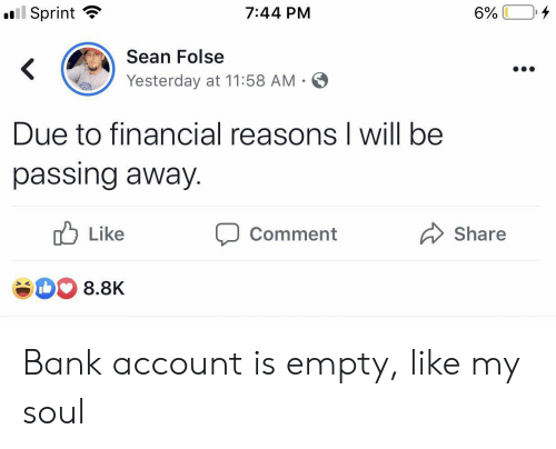 bank account: ll Sprint  4  7:44 PM  6%  Sean Folse  <  Yesterday at 11:58 AM .  Due to financial reasons I will be  passing away.  Like  Share  Comment  8.8K Bank account is empty, like my soul