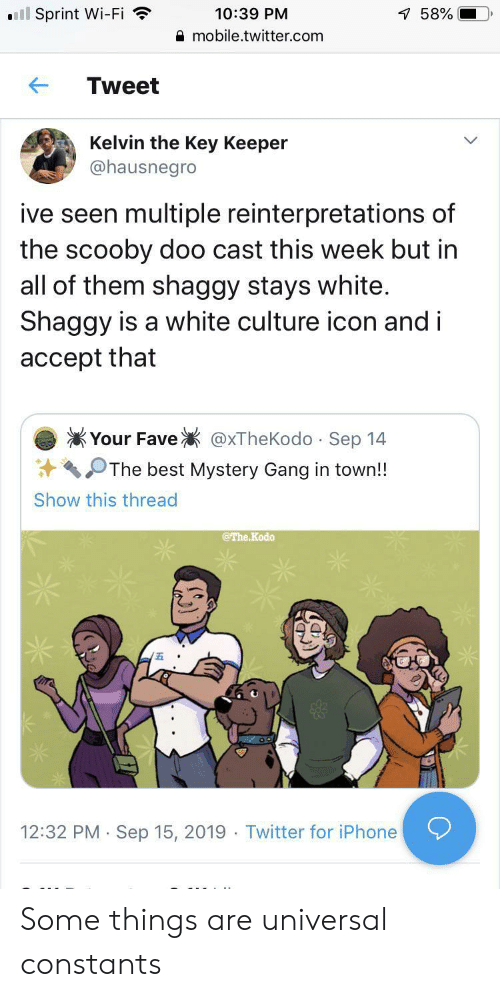 Universal: ll Sprint Wi-Fi  10:39 PM  7 58%  mobile.twitter.com  Tweet  Kelvin the Key Keeper  @hausnegro  ive seen multiple reinterpretations of  the scooby doo cast this week but in  all of them shaggy stays white.  Shaggy is a white culture icon and i  accept that  Your Fave  @xTheKodo Sep 14  .  The best Mystery Gang in town!!  Show this thread  @The Kodo  12:32 PM Sep 15, 2019 Twitter for iPhone  . Some things are universal constants