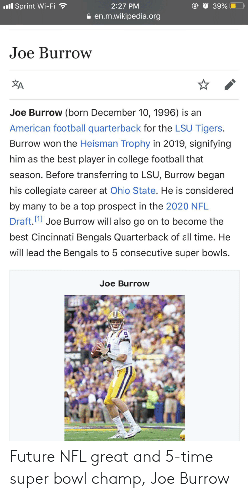 lsu tigers: ll Sprint Wi-Fi  2:27 PM  39%  en.m.wikipedia.org  Joe Burrow  Joe Burrow (born December 10, 1996) is an  American football quarterback for the LSU Tigers.  Burrow won the Heisman Trophy in 2019, signifying  him as the best player in college football that  season. Before transferring to LSU, Burrow began  his collegiate career at Ohio State. He is considered  by many to be a top prospect in the 2020 NFL  Draft.  Joe Burrow will also go on to become the  best Cincinnati Bengals Quarterback of all time. He  will lead the Bengals to 5 consecutive super bowls.  Joe Burrow Future NFL great and 5-time super bowl champ, Joe Burrow