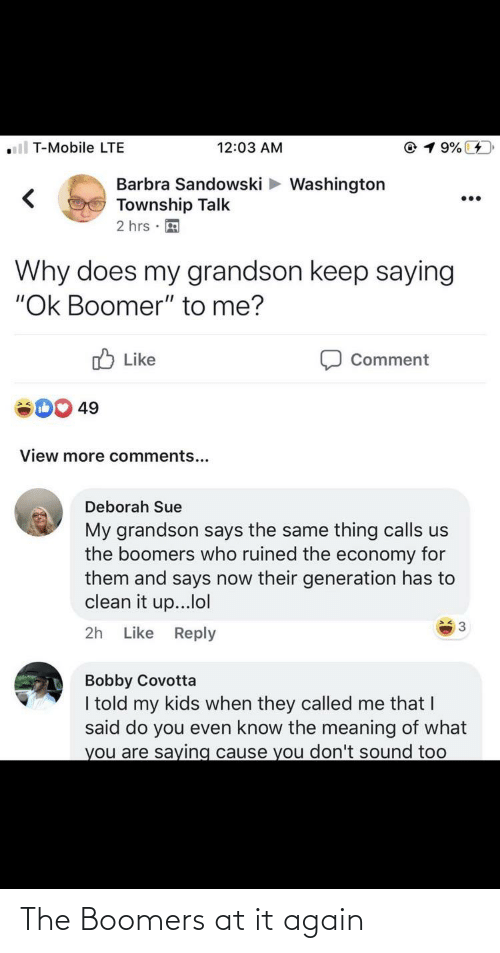 """Deborah: ll T-Mobile LTE  @ 1 9%  12:03 AM  Barbra Sandowski > Washington  Township Talk  2 hrs ·  Why does my grandson keep saying  """"Ok Boomer"""" to me?  O Like  Comment  49  View more comments...  Deborah Sue  My grandson says the same thing calls us  the boomers who ruined the economy for  them and says now their generation has to  clean it up...lol  3  Like Reply  2h  Bobby Covotta  I told my kids when they called me that I  said do you even know the meaning of what  you are saying cause you don't sound too The Boomers at it again"""