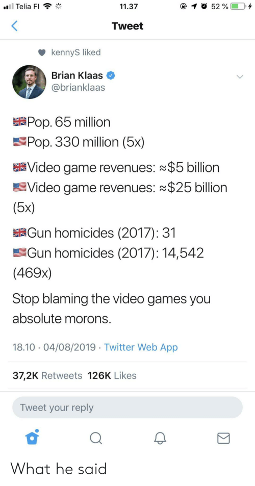 what he said: ll Telia FI  11.37  52 %  Tweet  kennyS liked  Brian Klaas  @brianklaas  Pop. 65 million  Pop. 330 million (5x)  Video game revenues: $5 billion  Video game revenues: $25 billion  (5x)  Gun homicides (2017): 31  Gun homicides (2017): 14,542  (469x)  Stop blaming the video games you  absolute morons.  18.10 04/08/2019 Twitter Web App  37,2K Retweets 126K Likes  Tweet your reply What he said
