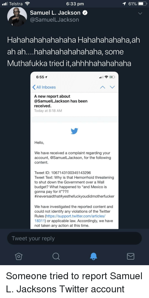 """Hahahahahahahaha: ll Telstra  6:33 pm  Samuel L. Jackson <^  @SamuelLJackson  haha Hahahahahaha,ah  Hahahahahaha  ah ah....hahahahahahahaha, some  Muthafukka tried it,ahhhhahahahaha  6:55  All Inboxes  A new report about  @SamuelLJackson has been  received.  Today at 8:18 AM  Hello,  We have received a complaint regarding your  account, @SamuelLJackson, for the following  content.  Tweet ID: 1067143100345143296  Tweet Text: Why is that Hemorrhoid threatening  to shut down the Government over a Wall  budget? What happened to """"and Mexico is  gonna pay for it""""??!  #ineversaídthat#yesthefuckyoudidmotherfucker  We have investigated the reported content and  could not identify any violations of the Twitter  Rules (https://support.twitter.com/articles/  18311) or applicable law. Accordingly, we have  not taken any action at this time.  Tweet your reply Someone tried to report Samuel L. Jacksons Twitter account"""