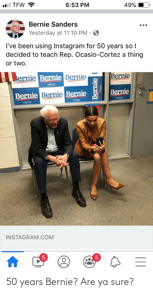 cortez: ll TEW ?  6:53 PM  49%  Bernie Sanders  Yesterday at 11:10 PM :  I've been using Instagram for 50 years so |  decided to teach Rep. Ocasio-Cortez a thing  or two.  Bernie  Bernie Bernie Bernie  Bernie  Bernie Bernie Bernie  INSTAGRAM.COM  Bernie 50 years Bernie? Are ya sure?