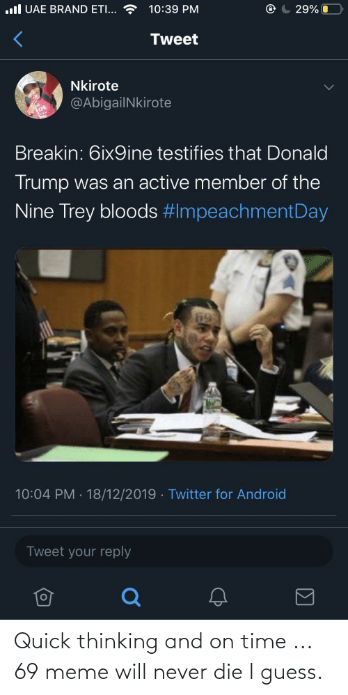 69 Meme: .ll UAE BRAND ETI...  10:39 PM  29% O  Tweet  Nkirote  @AbigailNkirote  Breakin: 6ix9ine testifies that Donald  Trump was an active member of the  Nine Trey bloods #ImpeachmentDay  10:04 PM · 18/12/2019 · Twitter for Android  Tweet your reply Quick thinking and on time ... 69 meme will never die I guess.